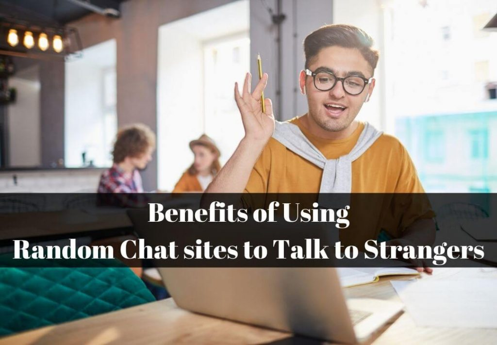 Benefits of Using Random Chat sites to Talk to Strangers