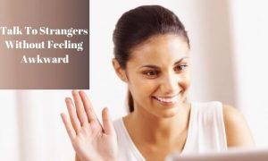 Talk To Strangers Without Feeling Awkward